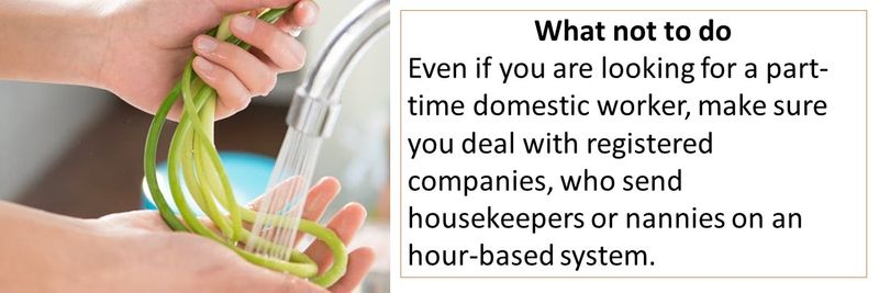 What not to do Even if you are looking for a part-time domestic worker, make sure you deal with registered companies, who send housekeepers or nannies on an hour-based system.