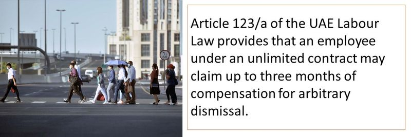 Article 123/a of the UAE Labour Law provides that an employee under an unlimited contract may claim up to three months of compensation for arbitrary dismissal.