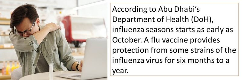 According to Abu Dhabi's Department of Health (DoH), influenza seasons starts as early as October. A flu vaccine provides protection from some strains of the influenza virus for six months to a year.