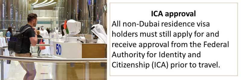 All non-Dubai residence visa holders must still apply for and receive approval from the Federal Authority for Identity and Citizenship (ICA) prior to travel.