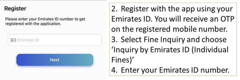 1.Download the Abu Dhabi Police app. 2.Register with the app using your Emirates ID. You will receive an OTP on the registered mobile number. 3.Select Fine Inquiry and choose 'Inquiry by Emirates ID (Individual Fines)' 4.Enter your Emirates ID number.