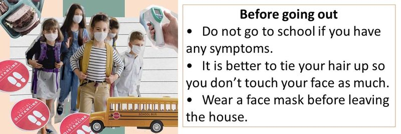 Before going out •Do not go to school if you have any symptoms. •It is better to tie your hair up so you don't touch your face as much. •Wear a face mask before leaving the house.
