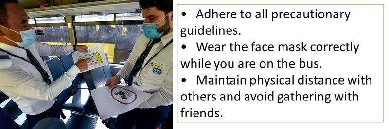 •Adhere to all precautionary guidelines. •Wear the face mask correctly while you are on the bus. •Maintain physical distance with others and avoid gathering with friends.
