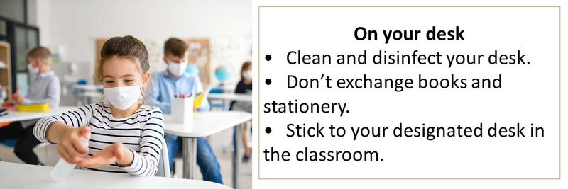 On your desk •Clean and disinfect your desk. •Don't exchange books and stationery. •Stick to your designated desk in the classroom.