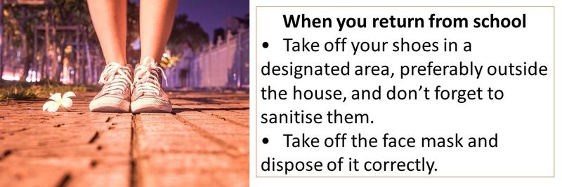 When you return from school •Take off your shoes in a designated area, preferably outside the house, and don't forget to sanitise them. •Take off the face mask and dispose of it correctly.