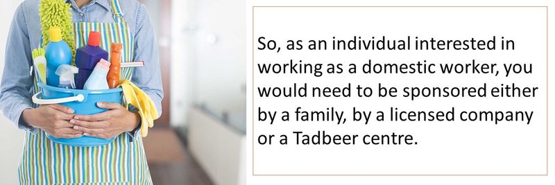 So, as an individual interested in working as a domestic worker, you would need to be sponsored either by a family, by a licensed company or a Tadbeer centre.