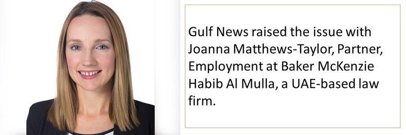 Gulf News raised the issue with Joanna Matthews-Taylor, Partner, Employment at Baker McKenzie Habib Al Mulla, a UAE-based law firm.