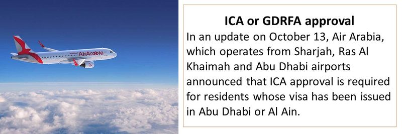 ICA or GDRFA approval In an update on October 13, Air Arabia, which operates from Sharjah, Ras Al Khaimah and Abu Dhabi airports announced that ICA approval is required for residents whose visa has been issued in Abu Dhabi or Al Ain.