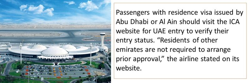 "Passengers with residence visa issued by Abu Dhabi or Al Ain should visit the ICA website for UAE entry to verify their entry status. ""Residents of other emirates are not required to arrange prior approval,"" the airline stated on its website."