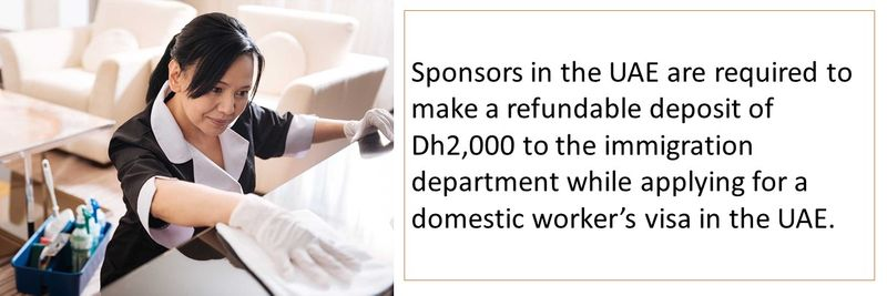 Sponsors in the UAE are required to make a refundable deposit of Dh2,000 to the immigration department while applying for a domestic worker's visa in the UAE.