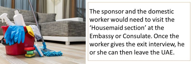 The sponsor and the domestic worker would need to visit the 'Housemaid section' at the Embassy or Consulate. Once the worker gives the exit interview, he or she can then leave the UAE.