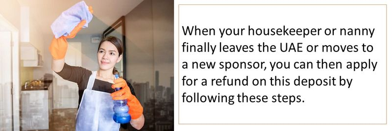 When your housekeeper or nanny finally leaves the UAE or moves to a new sponsor, you can then apply for a refund on this deposit by following these steps.