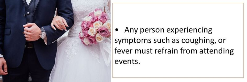 •Any person experiencing symptoms such as coughing, or fever must refrain from attending events.