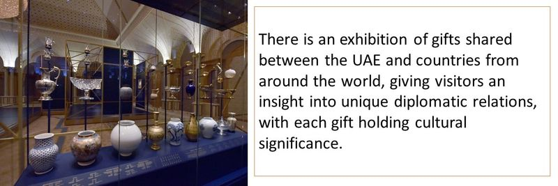 There is an exhibition of gifts shared between the UAE and countries from around the world, giving visitors an insight into unique diplomatic relations, with each gift holding cultural significance.