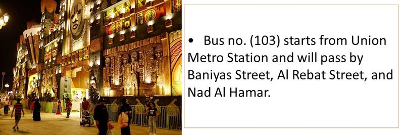 •Bus no. (103) starts from Union Metro Station and will pass by Baniyas Street, Al Rebat Street, and Nad Al Hamar.