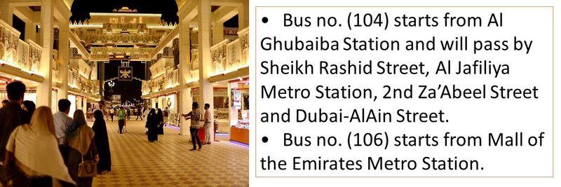 •Bus no. (104) starts from Al Ghubaiba Station and will pass by Sheikh Rashid Street, Al Jafiliya Metro Station, 2nd Za'Abeel Street and Dubai-AlAin Street. •Bus no. (106) starts from Mall of the Emirates Metro Station.