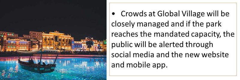 •Crowds at Global Village will be closely managed and if the park reaches the mandated capacity, the public will be alerted through social media and the new website and mobile app.