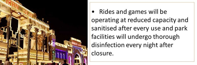 •Rides and games will be operating at reduced capacity and sanitised after every use and park facilities will undergo thorough disinfection every night after closure.