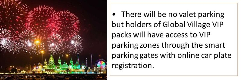 •There will be no valet parking but holders of Global Village VIP packs will have access to VIP parking zones through the smart parking gates with online car plate registration.
