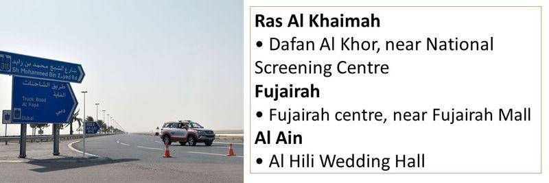 Ras Al Khaimah • Dafan Al Khor, near National Screening Centre Fujairah • Fujairah centre, near Fujairah Mall Al Ain • Al Hili Wedding Hall