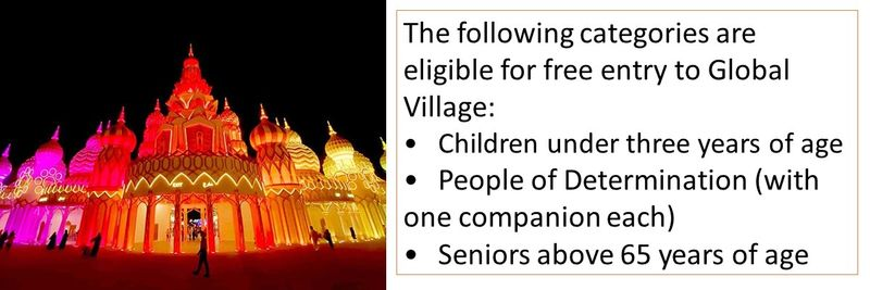 The following categories are eligible for free entry to Global Village: •Children under three years of age •People of Determination (with one companion each) •Seniors above 65 years of age