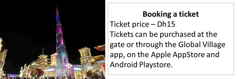 Ticket price – Dh15 Tickets can be purchased at the gate or through the Global Village app, on the Apple AppStore and Android Playstore.