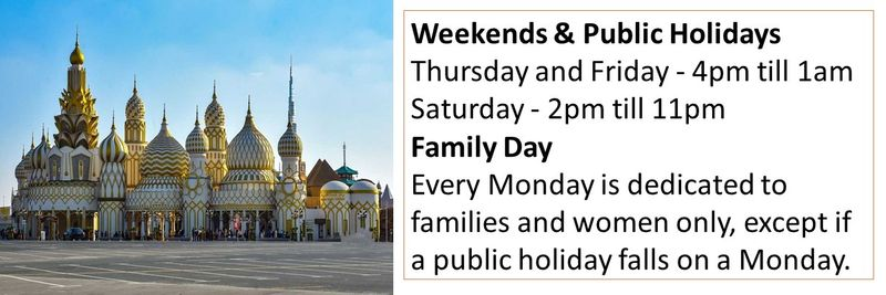 Weekends & Public Holidays Thursday and Friday - 4pm till 1am Saturday - 2pm till 11pm Family Day Every Monday is dedicated to families and women only, except if a public holiday falls on a Monday.