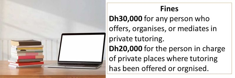 Fines Dh30,000 for any person who offers, organises, or mediates in private tutoring. Dh20,000 for the person in charge of private places where tutoring has been offered or orgnised.