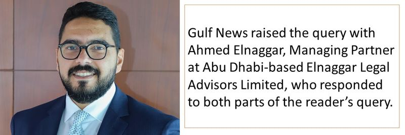 Gulf News raised the query with Ahmed Elnaggar, Managing Partner at Abu Dhabi-based Elnaggar Legal Advisors Limited, who responded to both parts of the reader's query.