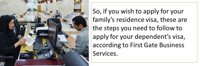 So, if you wish to apply for your family's residence visa, these are the steps you need to follow to apply for your dependent's visa, according to First Gate Business Services.