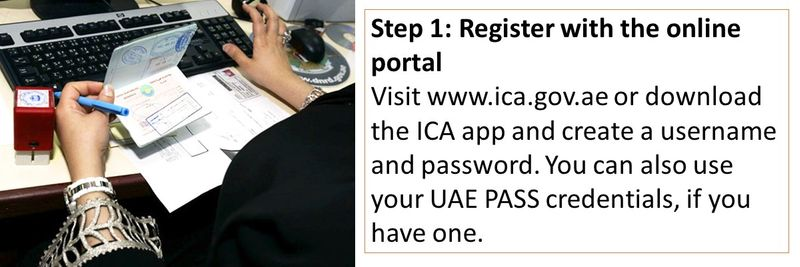 Visit www.ica.gov.ae or download the ICA app and create a username and password. You can also use your UAE PASS credentials, if you have one.