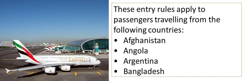 These entry rules apply to passengers travelling from the following countries: •Afghanistan •Angola •Argentina •Bangladesh