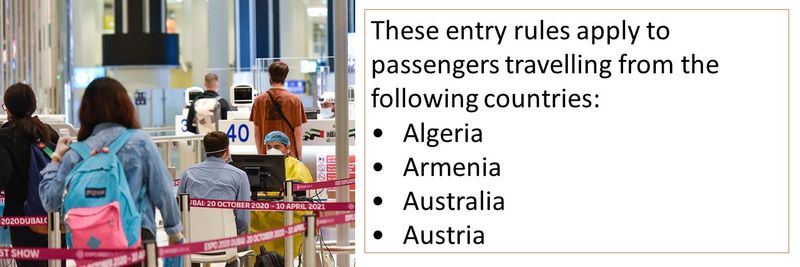 These entry rules apply to passengers travelling from the following countries: •Algeria •Armenia •Australia •Austria