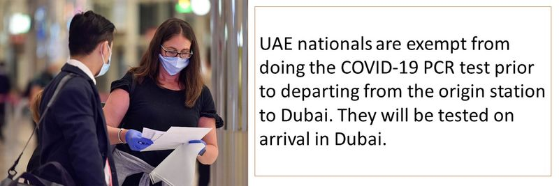 UAE nationals are exempt from doing the COVID-19 PCR test prior to departing from the origin station to Dubai. They will be tested on arrival in Dubai.