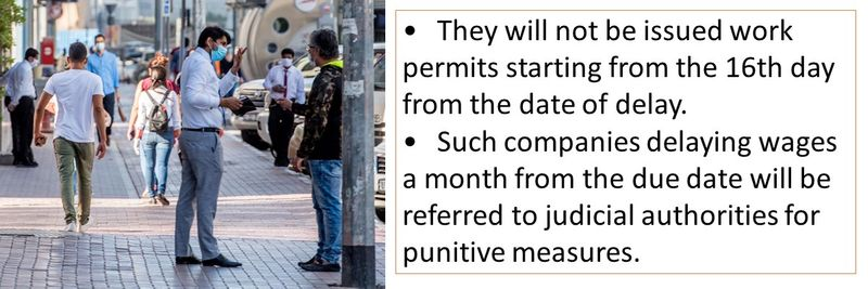 •	They will not be issued work permits starting from the 16th day from the date of delay. •	Such companies delaying wages a month from the due date will be referred to judicial authorities for punitive measures.
