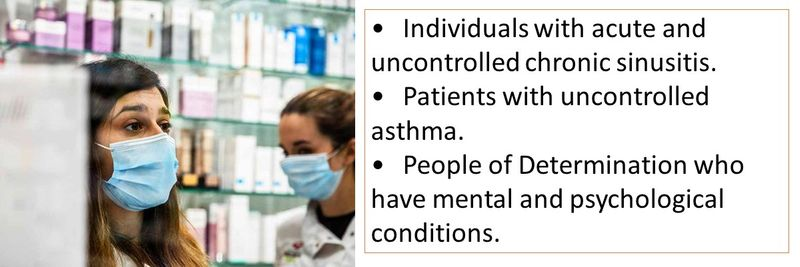 •Individuals with acute and uncontrolled chronic sinusitis.  •Patients with uncontrolled asthma. •People of Determination who have mental and psychological conditions.