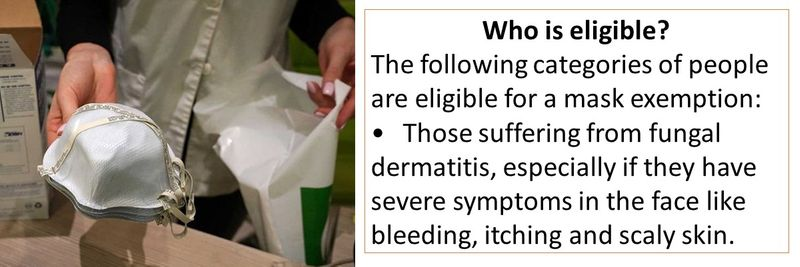 The following categories of people are eligible for a mask exemption: •Those suffering from fungal dermatitis, especially if they have severe symptoms in the face like bleeding, itching and scaly skin.