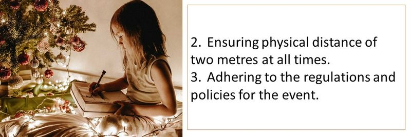 2.	Ensuring physical distance of two metres at all times. 3.	Adhering to the regulations and policies for the event.