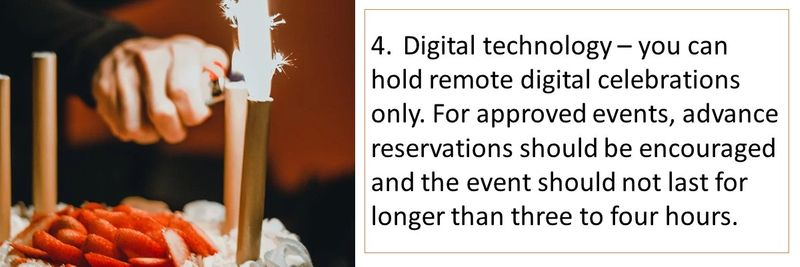 4.	Digital technology – you can hold remote digital celebrations only. For approved events, advance reservations should be encouraged and the event should not last for longer than three to four hours.