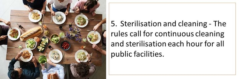 5.	Sterilisation and cleaning - The rules call for continuous cleaning and sterilisation each hour for all public facilities.