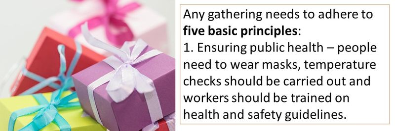 Any gathering needs to adhere to five basic principles: 1. Ensuring public health – people need to wear masks, temperature checks should be carried out and workers should be trained on health and safety guidelines.