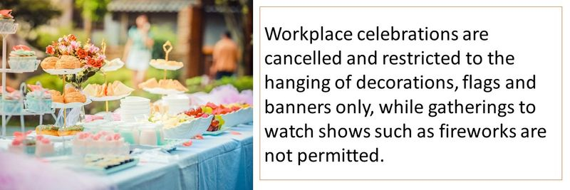 Workplace celebrations are cancelled and restricted to the hanging of decorations, flags and banners only, while gatherings to watch shows such as fireworks are not permitted.