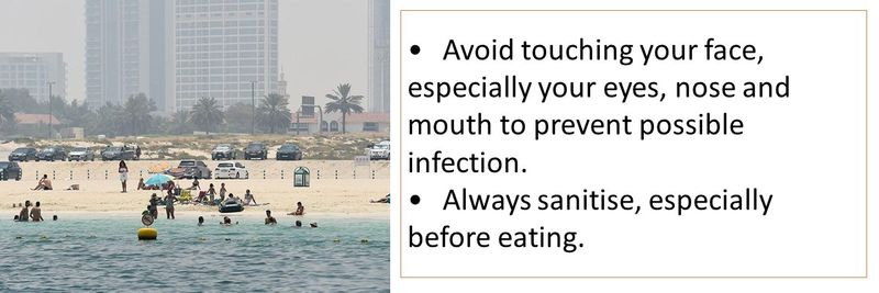 •	Avoid touching your face, especially your eyes, nose and mouth to prevent possible infection. •	Always sanitise, especially before eating.