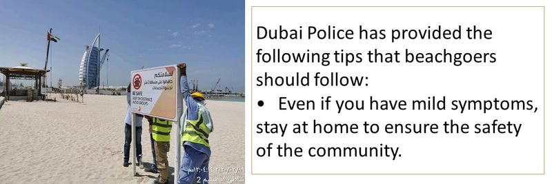 Dubai Police has provided the following tips that beachgoers should follow: •	Even if you have mild symptoms, stay at home to ensure the safety of the community.