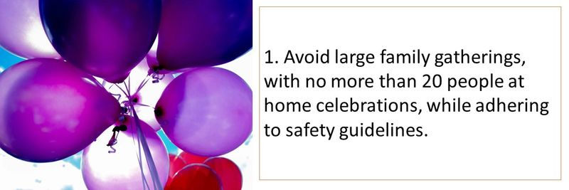 1. Avoid large family gatherings, with no more than 20 people at home celebrations, while adhering to safety guidelines.