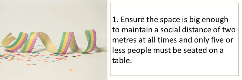 1. Ensure the space is big enough to maintain a social distance of two metres at all times and only five or less people must be seated on a table.