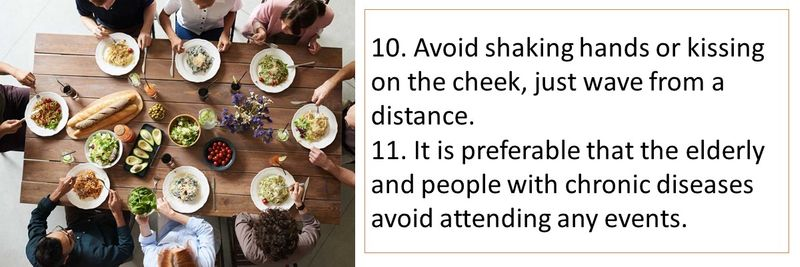 10. Avoid shaking hands or kissing on the cheek, just wave from a distance. 11. It is preferable that the elderly and people with chronic diseases avoid attending any events.
