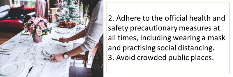 2. Adhere to the official health and safety precautionary measures at all times, including wearing a mask and practising social distancing. 3. Avoid crowded public places.
