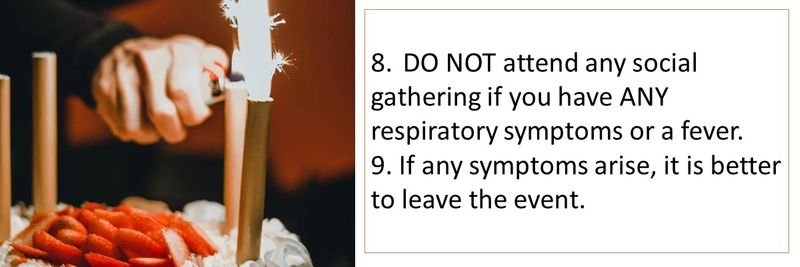 8.DO NOT attend any social gathering if you have ANY respiratory symptoms or a fever. 9. If any symptoms arise, it is better to leave the event.
