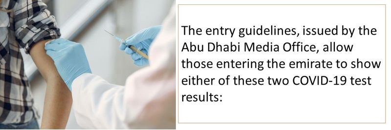 The entry guidelines, issued by the Abu Dhabi Media Office, allow those entering the emirate to show either of these two COVID-19 test results: